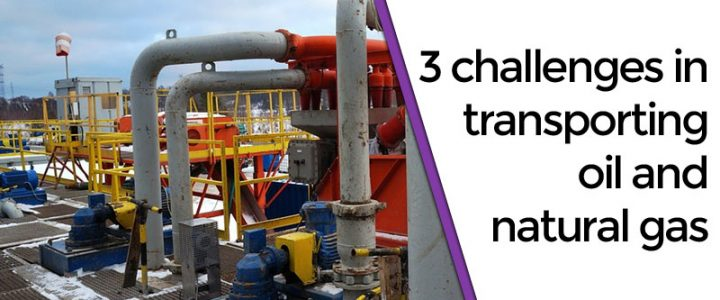 3 challenges in transporting oil and natural gas